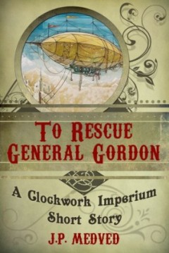 To Rescue General Gordon (Clockwork Imperium #1) by J.P. Medved (Steampunk)