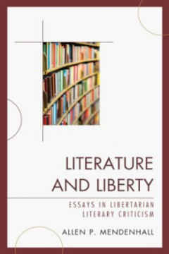 Literature and Liberty: Essays in Libertarian Literary Criticism by Allen P. Mendenhall (Literary Criticism)